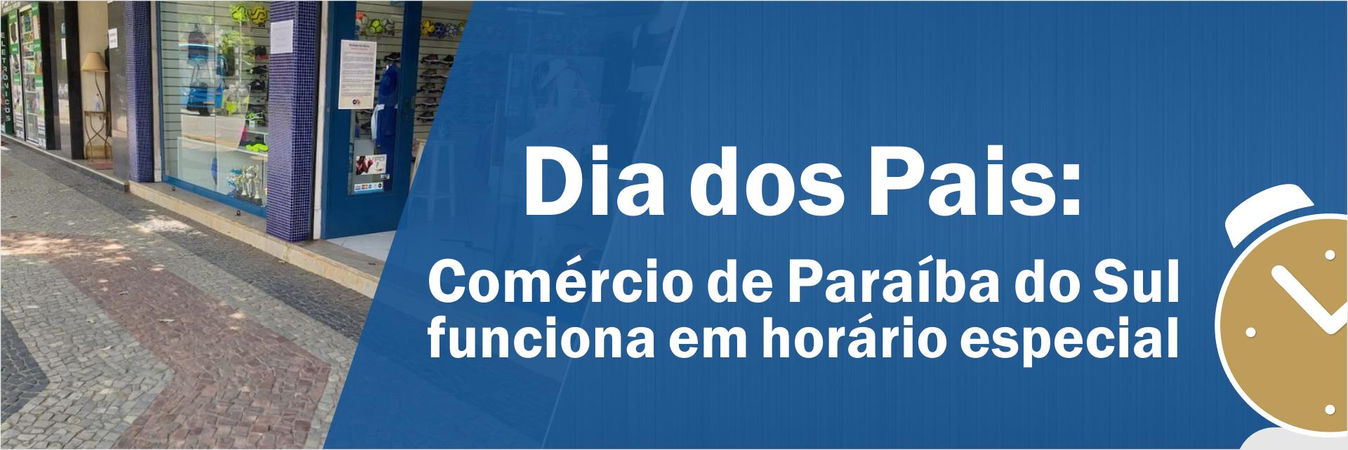 Dia dos Pais: Comércio de Paraíba do Sul funciona em horário especial