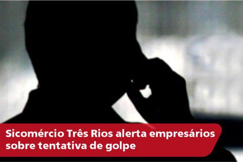 Sicomércio Três Rios alerta empresários sobre tentativa de golpe